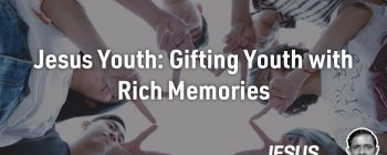 Jesus Youth: Gifting Youth with Rich Memories