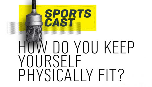 SPORTS CAST-HOW DO YOU KEEP YOURSELF PHYSICALLY FIT?