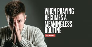 WHEN PRAYING BECOMES A MEANINGLESS ROUTINE