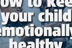 HOW TO KEEP YOUR CHILD EMOTIONALLY HEALTHY